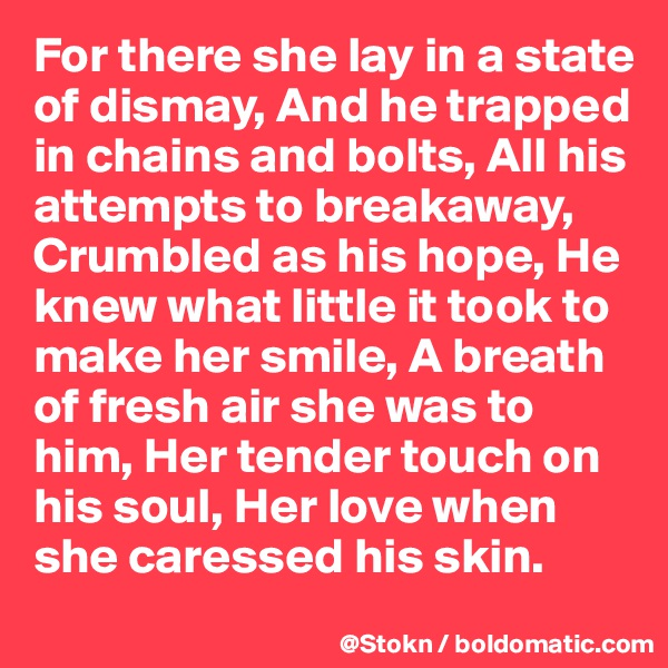 For there she lay in a state of dismay, And he trapped in chains and bolts, All his attempts to breakaway, Crumbled as his hope, He knew what little it took to make her smile, A breath of fresh air she was to him, Her tender touch on his soul, Her love when she caressed his skin.