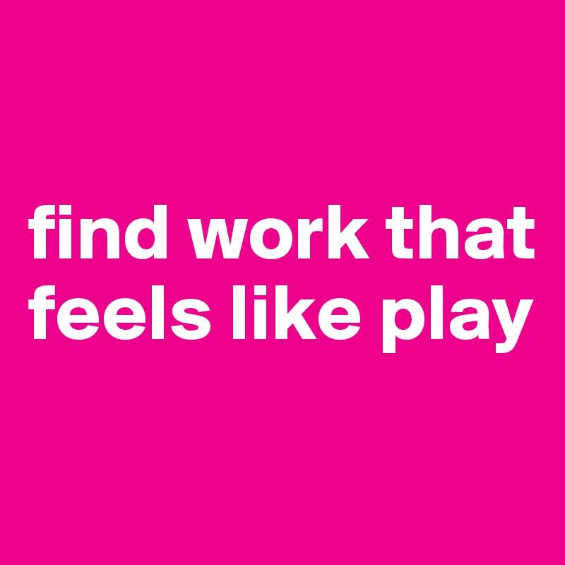 find work that feels like play