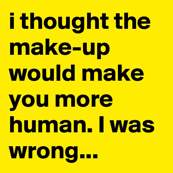 i thought the make-up would make you more human. I was wrong...