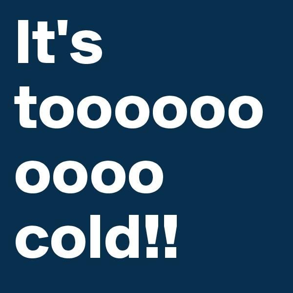 It's toooooooooo cold!!