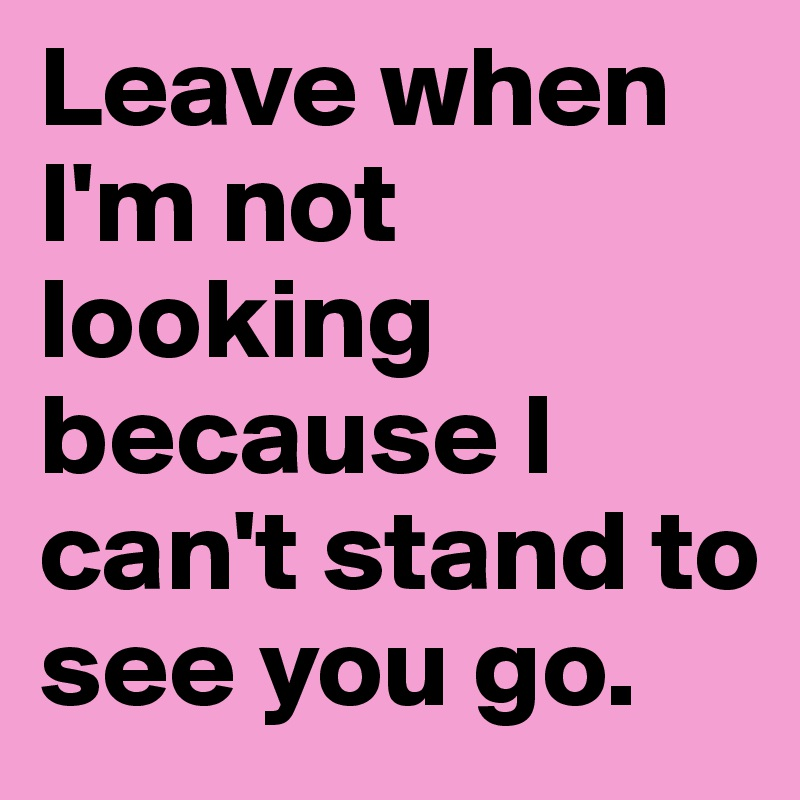 Leave when I'm not looking because I can't stand to see you go.