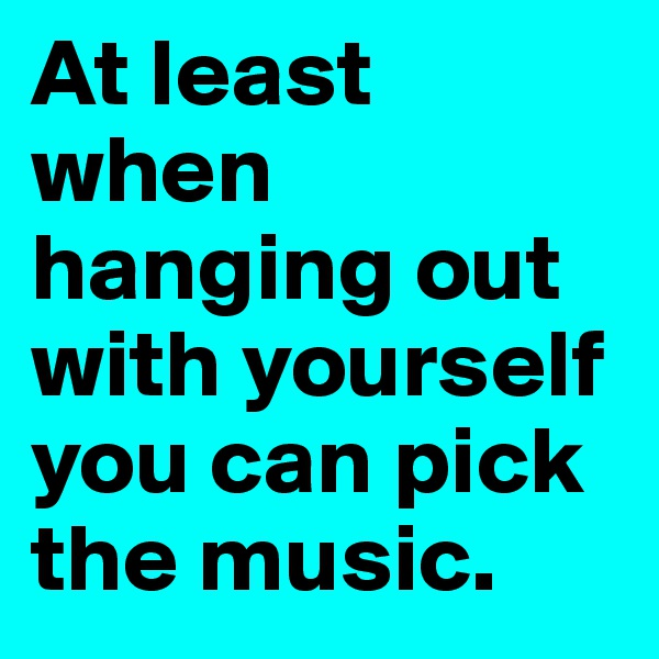 At least when hanging out with yourself you can pick the music.