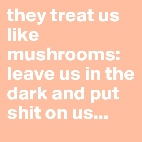 they treat us like mushrooms: leave us in the dark and put shit on us...