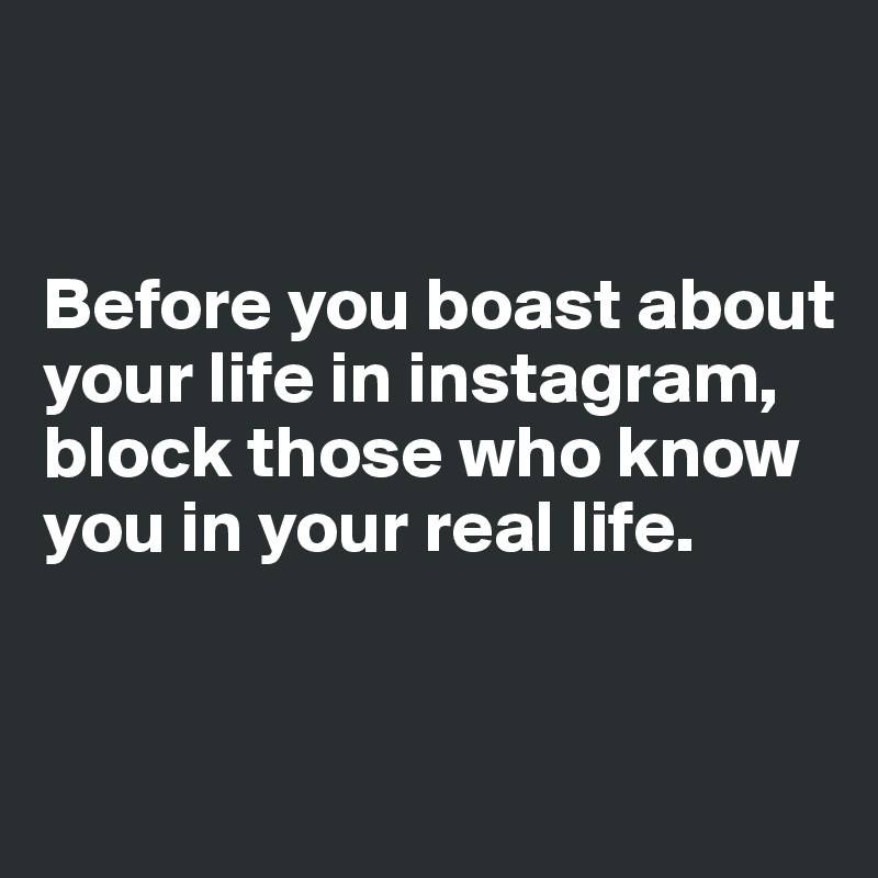 Before you boast about your life in instagram, block those who know you in your real life.