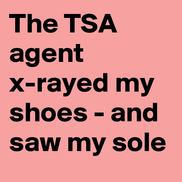 The TSA agent x-rayed my shoes - and saw my sole