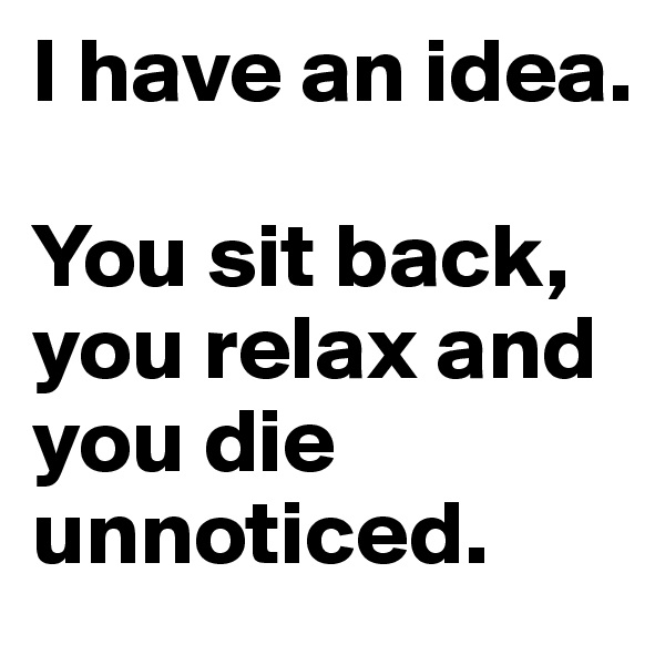 I have an idea.  You sit back, you relax and you die unnoticed.
