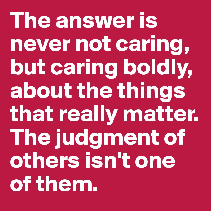 The answer is never not caring, but caring boldly, about the things that really matter. The judgment of others isn't one of them.