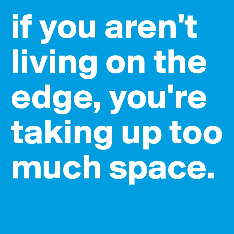 if you aren't living on the edge, you're taking up too much space.
