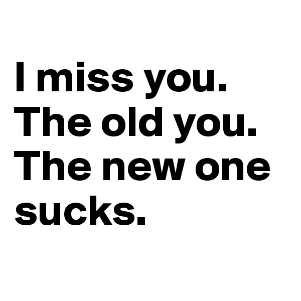 I miss you. The old you. The new one sucks.