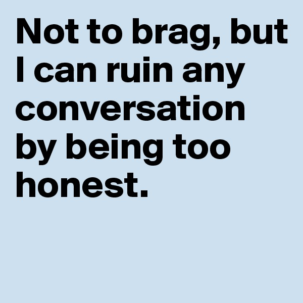 Not to brag, but I can ruin any conversation by being too honest.