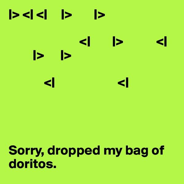|> <| <|     |>        |>                                <|        |>            <|          |>      |>               <|                       <|     Sorry, dropped my bag of doritos.