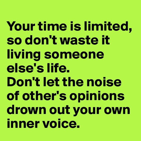 Your time is limited, so don't waste it living someone else's life.  Don't let the noise of other's opinions drown out your own inner voice.