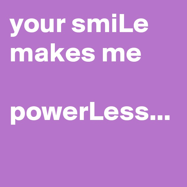 your smiLe makes me   powerLess...