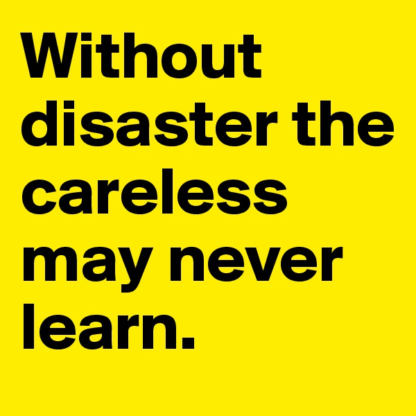 Without disaster the careless may never learn.