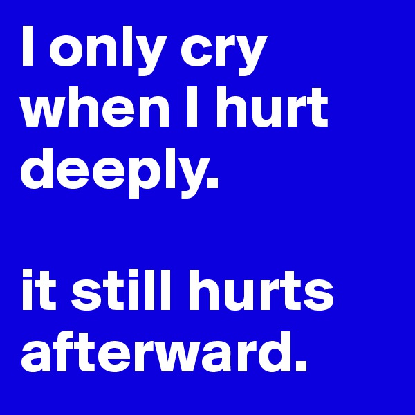 I only cry when I hurt deeply.   it still hurts afterward.