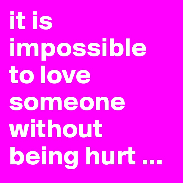 it is impossible to love someone without being hurt ...