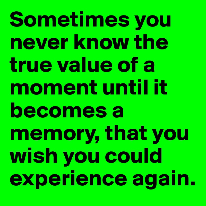 Sometimes you never know the true value of a moment until it becomes a memory, that you wish you could experience again.
