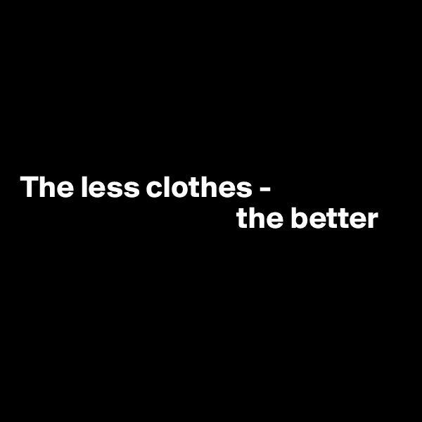 The less clothes -                                     the better