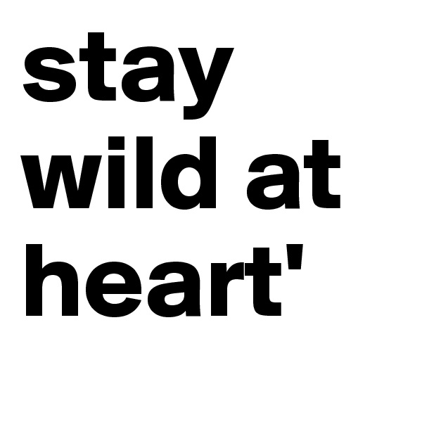 stay wild at heart'