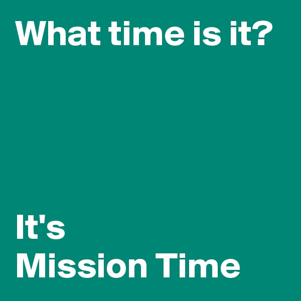 What time is it?      It's Mission Time