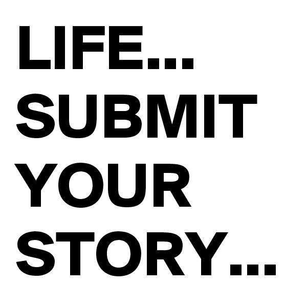 LIFE... SUBMIT YOUR STORY...