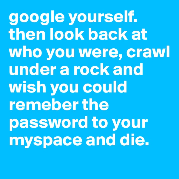 google yourself.  then look back at who you were, crawl under a rock and wish you could remeber the password to your myspace and die.
