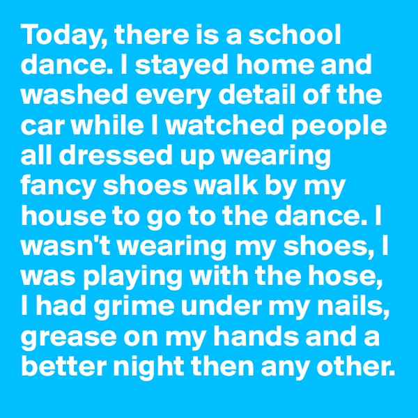 Today, there is a school dance. I stayed home and washed every detail of the car while I watched people all dressed up wearing fancy shoes walk by my house to go to the dance. I wasn't wearing my shoes, I was playing with the hose, I had grime under my nails, grease on my hands and a better night then any other.