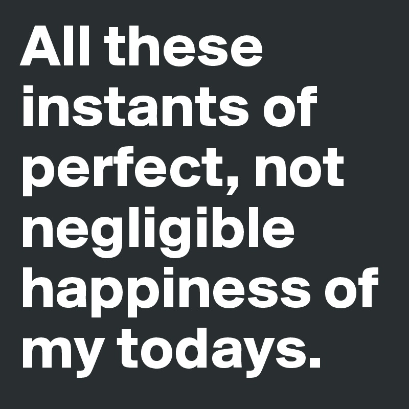 All these instants of perfect, not negligible happiness of my todays.