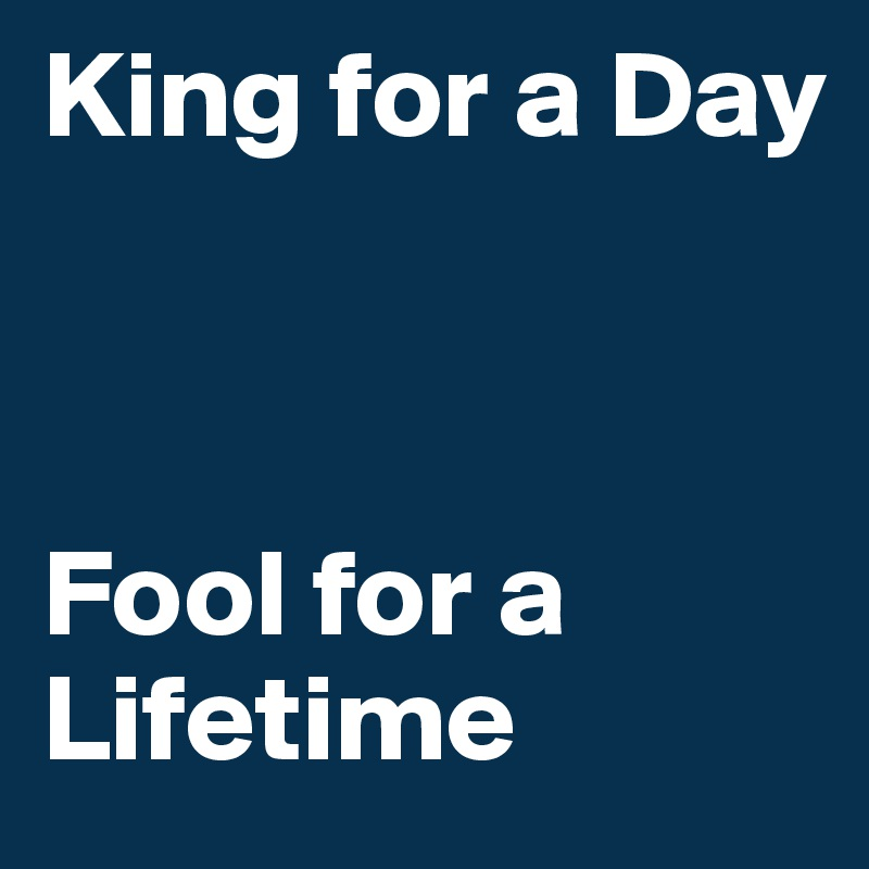 King for a Day    Fool for a Lifetime