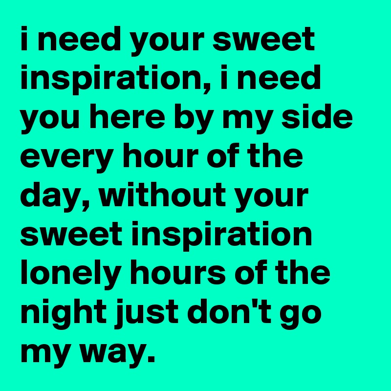 i need your sweet inspiration, i need you here by my side every hour of the day, without your sweet inspiration lonely hours of the night just don't go my way.