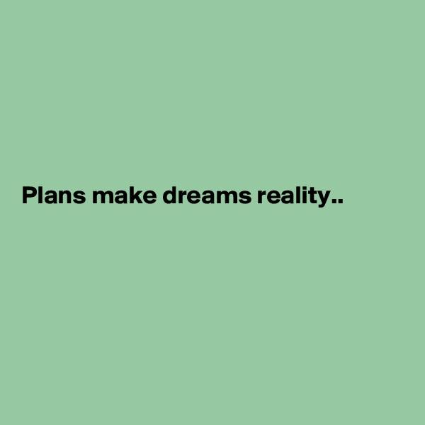 Plans make dreams reality..
