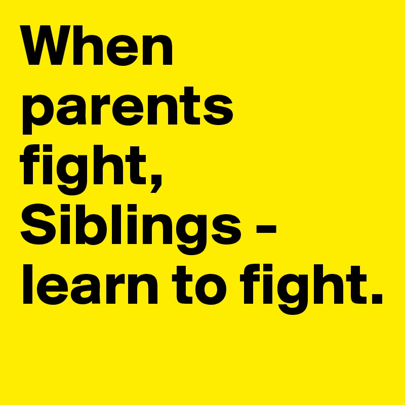 When parents fight, Siblings - learn to fight.