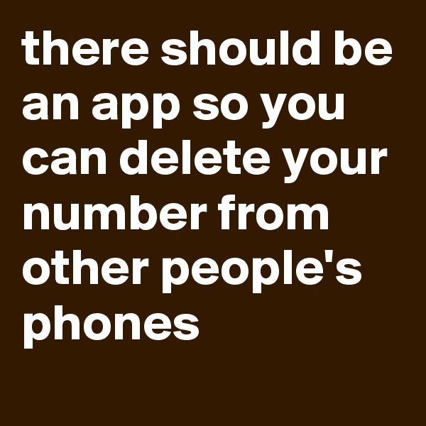 there should be an app so you can delete your number from other people's phones
