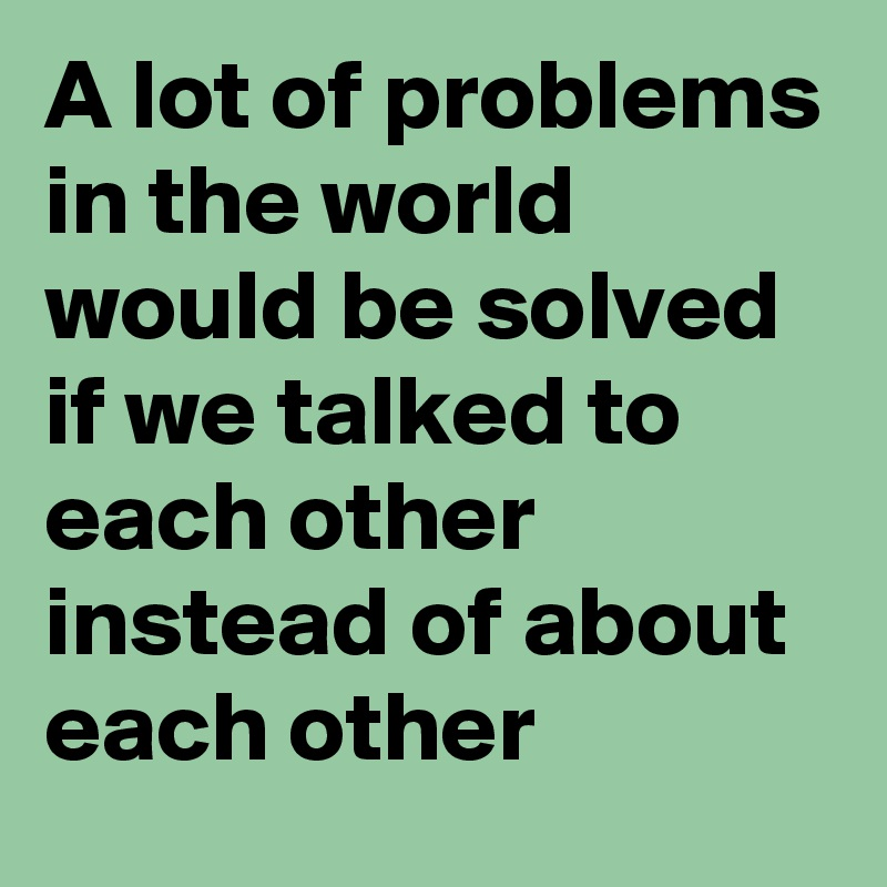 A lot of problems in the world would be solved if we talked to each other instead of about each other