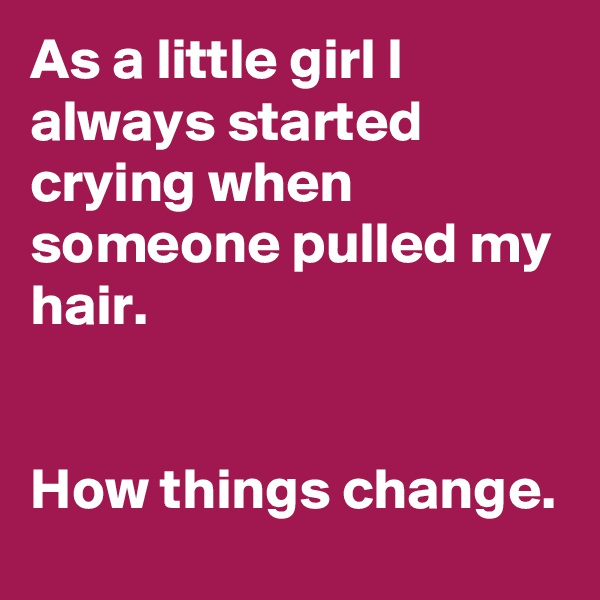 As a little girl I always started crying when someone pulled my hair.   How things change.