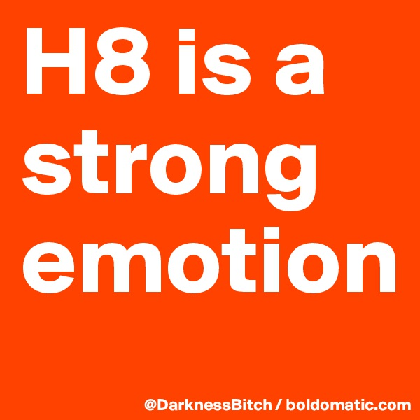 H8 is a strong  emotion