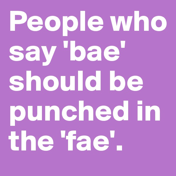People who say 'bae' should be punched in the 'fae'.