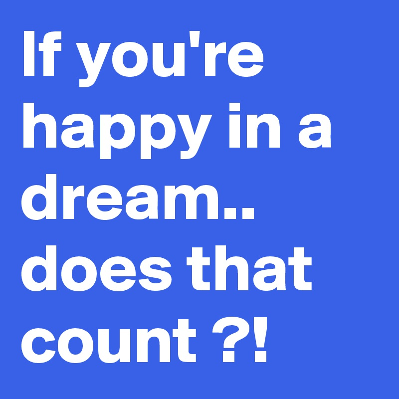 If you're happy in a dream.. does that count ?!