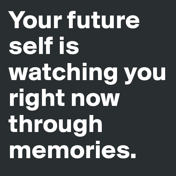 Your future self is watching you right now through memories.
