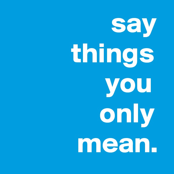 say            things                  you                 only             mean.