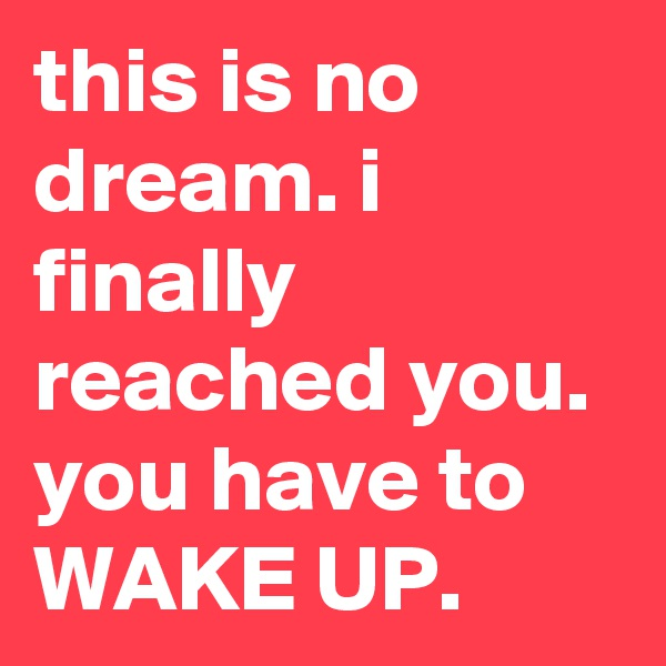 this is no dream. i finally reached you. you have to WAKE UP.