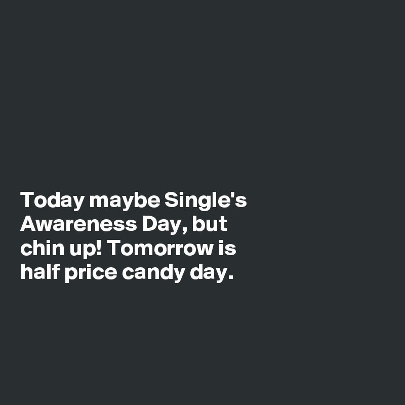 Today maybe Single's Awareness Day, but chin up! Tomorrow is half price candy day.