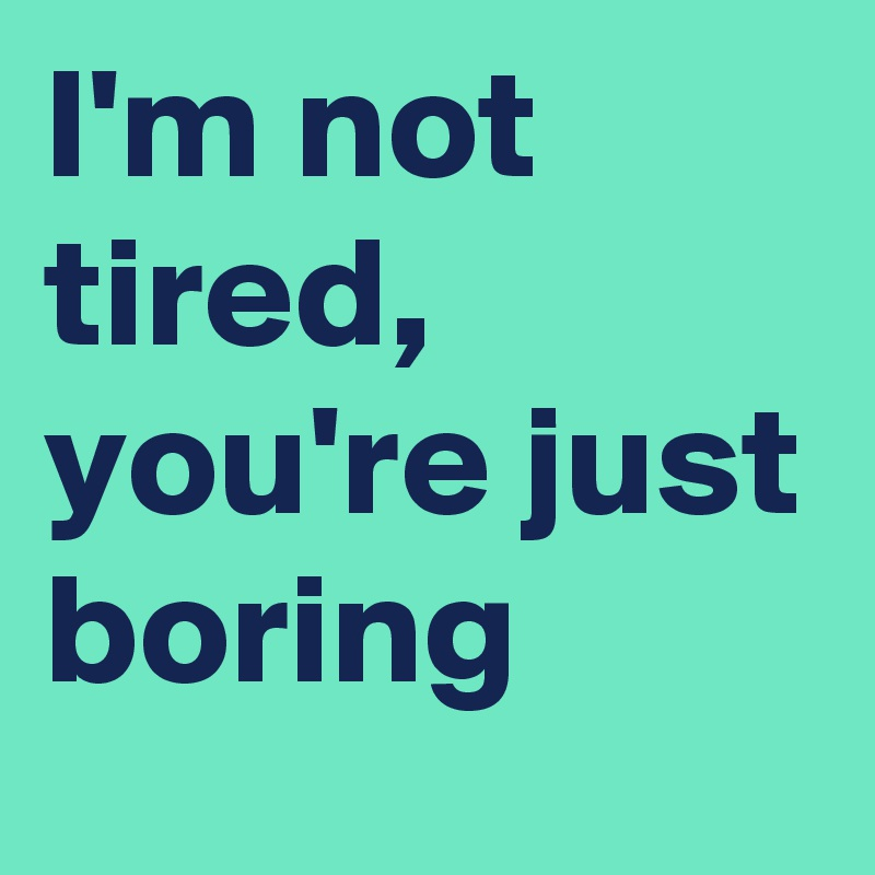 I'm not tired, you're just boring