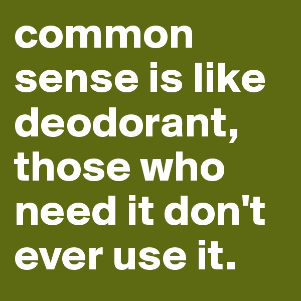 common sense is like deodorant, those who need it don't ever use it.