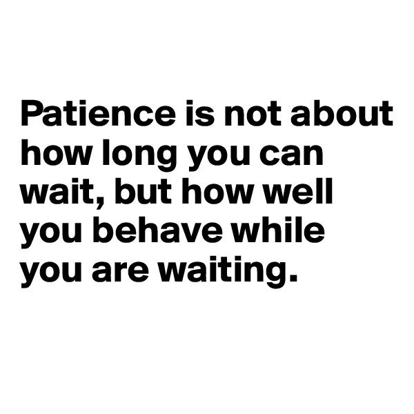 Patience is not about how long you can wait, but how well you behave while you are waiting.