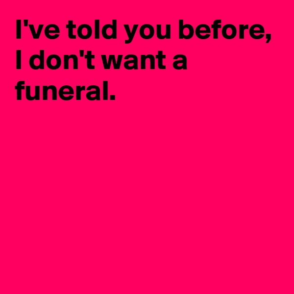 I've told you before, I don't want a funeral.