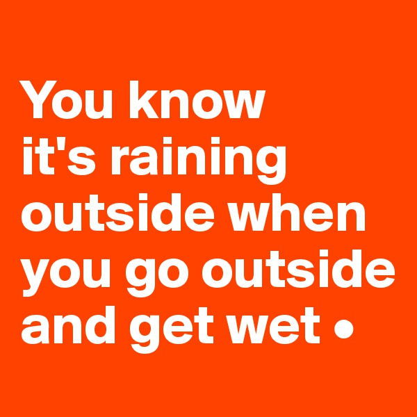 You know it's raining outside when you go outside and get wet •