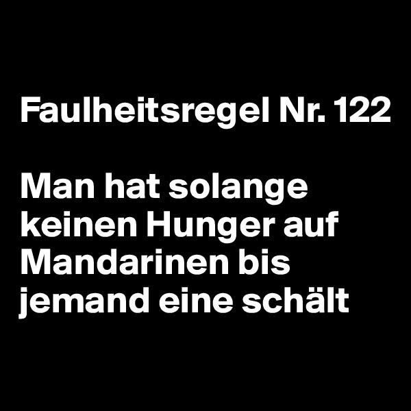 Faulheitsregel Nr. 122  Man hat solange keinen Hunger auf Mandarinen bis jemand eine schält