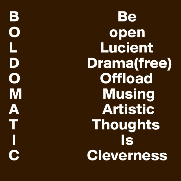 B                                Be  O                             open  L                           Lucient D                      Drama(free) O                          Offload M                          Musing A                           Artistic T                        Thoughts  I                                  Is C                      Cleverness
