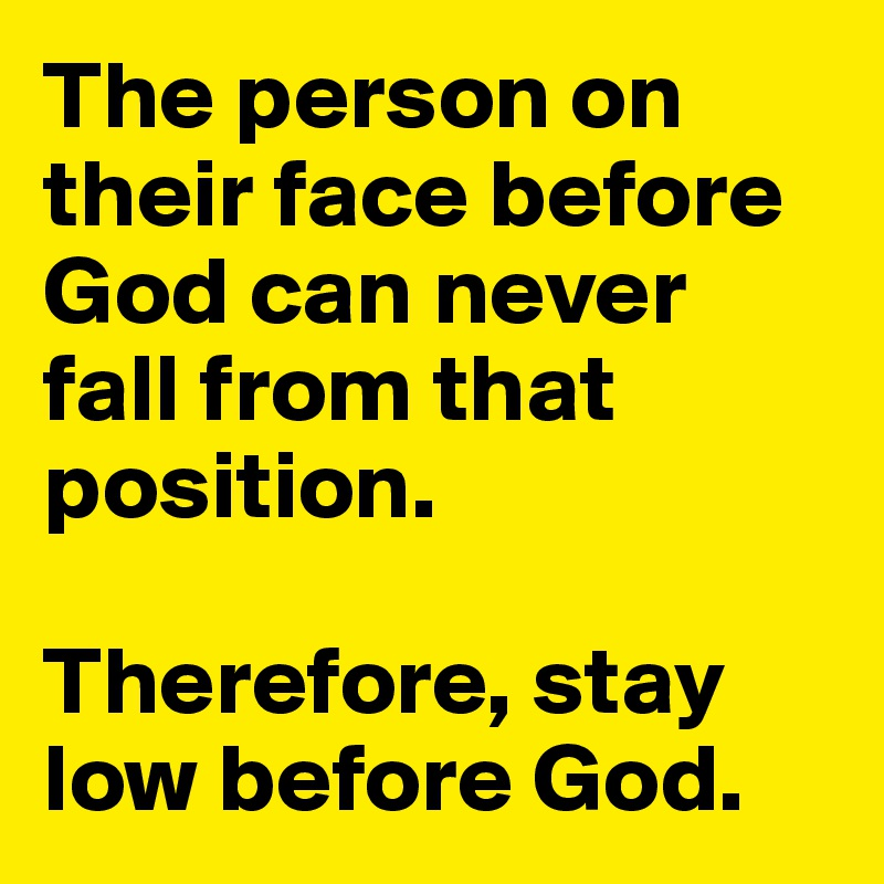 The person on their face before God can never fall from that position.  Therefore, stay low before God.